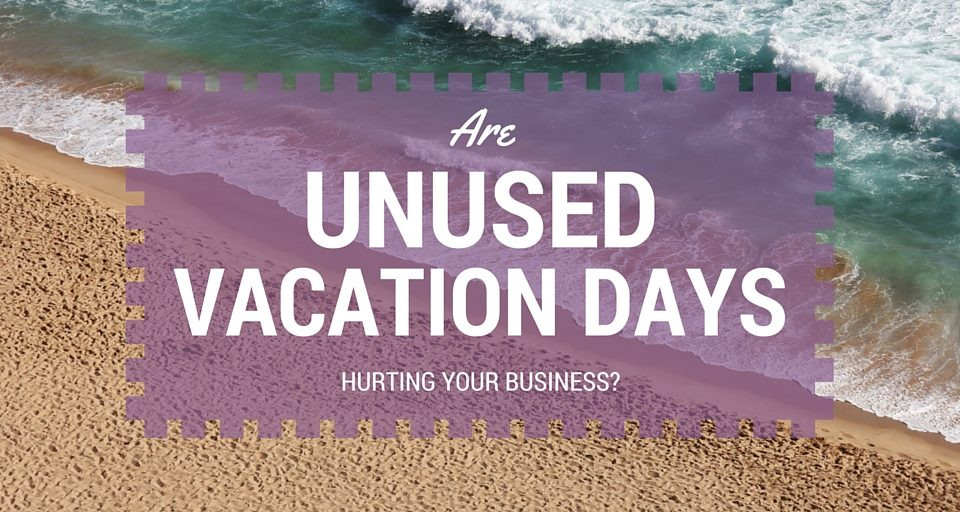 Are Unused Vacation Days Hurting Your Business