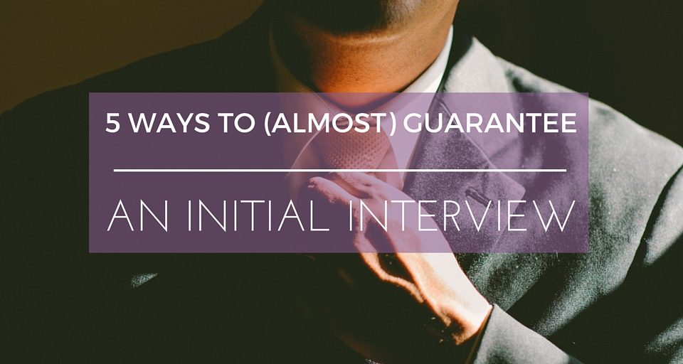 5 Ways to Guarantee an Initial Interview