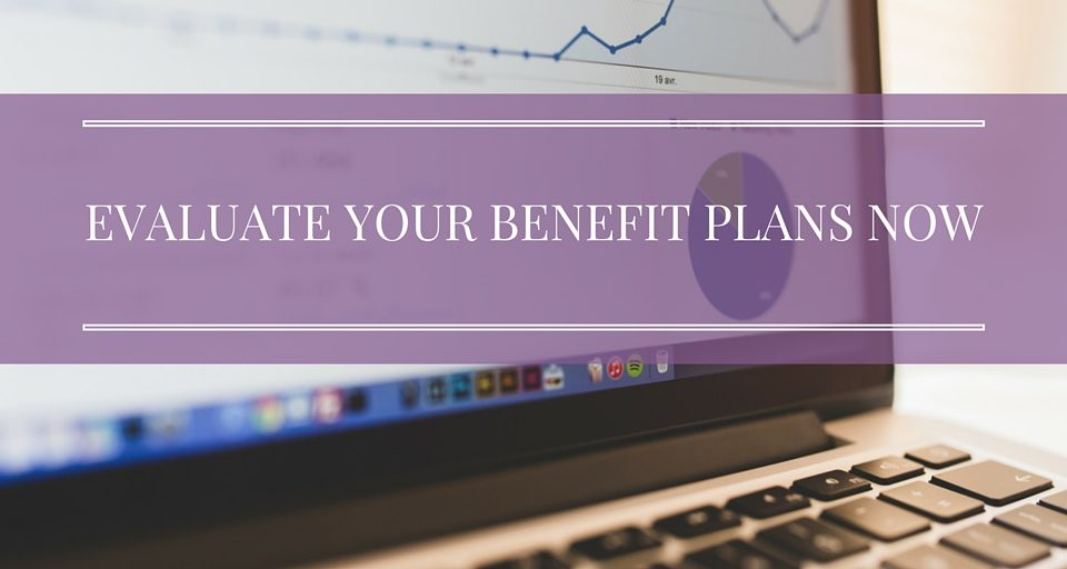 Evaluate Your Benefits Plans Now